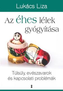 Lukács Liza - Az éhes lélek gyógyítása - Túlsúly, evészavarok és kapcsolati problémák