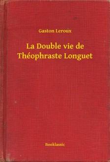 Gaston Leroux - La Double vie de Théophraste Longuet [eKönyv: epub, mobi]