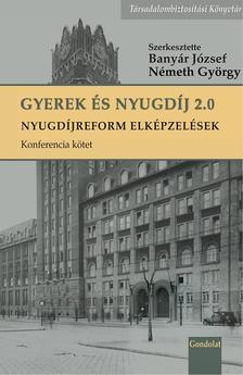 Banyár József - Németh György (szerk.) - Gyerek és nyugdíj 2.0 - Nyugdíjreform elképzelések, konferencia kötet
