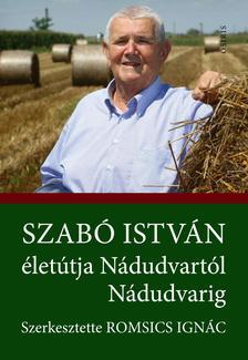 Szabó István életútja Nádudvartól Nádudvarig. Szerkesztette: Romsics Ignác