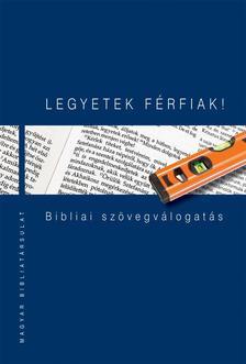 Pecsuk Ottó - Kiss B. Zsuzsanna (szerk.) - LEGYETEK FÉRFIAK! Bibliai szövegválogatás