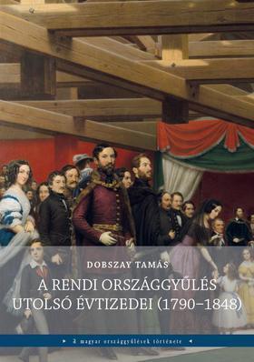 DOBSZAY TAMÁS - A rendi országgyűlés utolsó évtizedei (1790-1848)