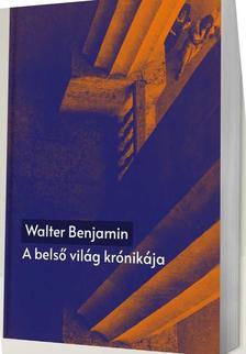 Walter Benjamin - A belső világ krónikája. Önéletrajzi írások