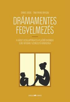 Daniel Siegel, Tina Payne Bryson - Drámamentes fegyelmezés - A káosz lecsillapítása és a fejlődő gyermeki elme integrált szemléletű gondozása