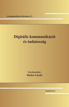 Szerk.: Balázs László - Digitális kommunikáció és tudatosság