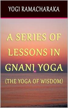 Yogi Ramacharaka - A Series of Lessons In Gnani Yoga: The Yoga of Wisdom [eKönyv: epub, mobi]