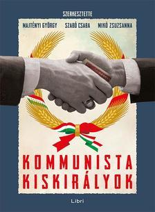 Majtényi György, Mikó Zsuzsanna, Szabó Csaba (szerk.) - Kommunista kiskirályok