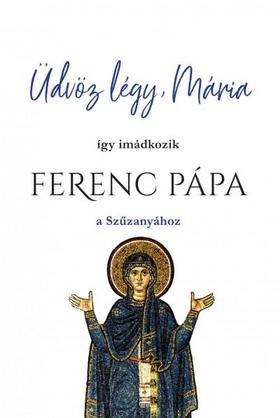 Üdvöz légy, Mária - Így imádkozik Ferenc Pápa a Szűzanyához