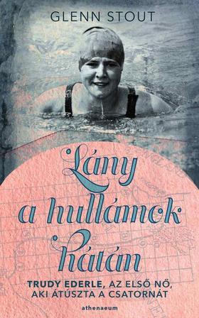 Glenn Stout - Lány a hullámok hátán - Trudy Ederle, az első nő, aki átúszta a Csatornát