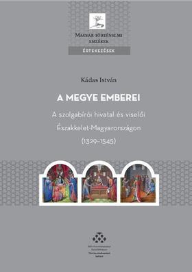 KÁDAS ISTVÁN - A megye emberei - A szolgabírói hivatal és viselői Északkelet-Magyarországon (1329-1545)