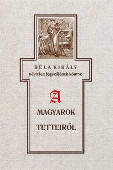 Szabó Károly - Béla király névtelen jegyzőjének könyve a magyarok tetteiről