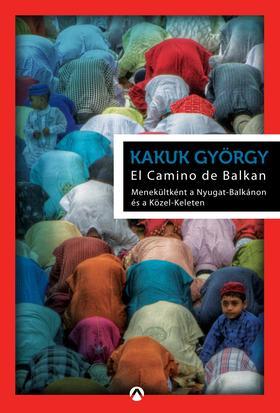 Kakuk György - El Camino de Balkan - Menekültként a Nyugat-Balkánon és a Közel-Keleten ***