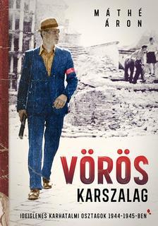 Máthé Áron - Vörös karszalag - Ideiglenes karhatalmi osztagok 1944-1945-ben