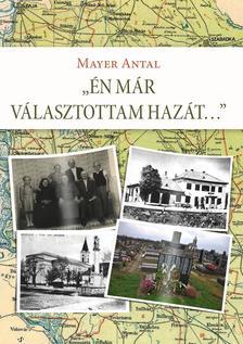 Mayer Antal (szerző) / Dr. Mayer János (szerk.) - Én már választottam hazát... Egy bácskai családtörténet és más, összegyűjtött írások
