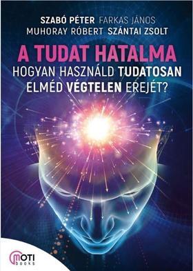 Szabó Péter, Farkas János, Muhoray Róbert, Szántai Zsolt - A tudat hatalma - Hogyan használd tudatosan elméd végtelen erejét?