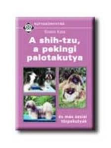 Szabó Kata - A SHIH-TZU, A PEKINGI PALOTAKUTYA - KUTYAKÖNYVTÁR -