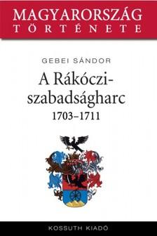 Gebei Sándor - A Rákóczi-szabadságharc 1703-1711 [eKönyv: epub, mobi]
