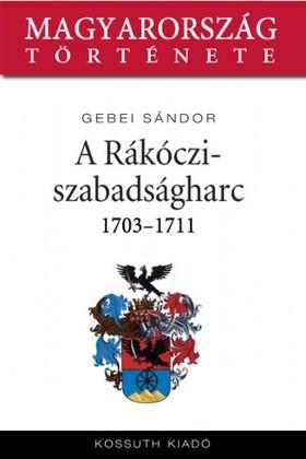 Gebei Sándor - A Rákóczi-szabadságharc 1703-1711