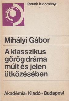 Mihályi Gábor - A klasszikus görög dráma múlt és jelen ütközésében [antikvár]