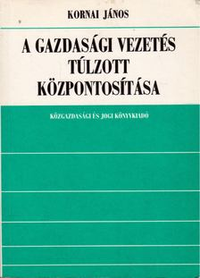 Kornai János - A gazdasági vezetés túlzott központosítása [antikvár]