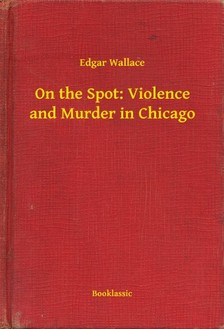Edgar Wallace - On the Spot: Violence and Murder in Chicago [eKönyv: epub, mobi]