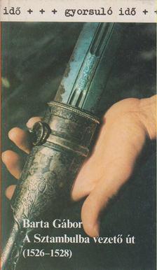 BARTA GÁBOR - A Sztambulba vezető út (1526-1528) [antikvár]