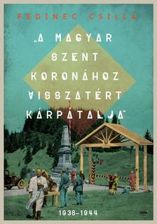 Fedinec Csilla - A Magyar Szent Koronához visszatért Kárpátalja