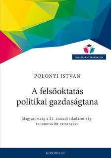 Polónyi István - A felsőoktatás politikai gazdaságtana. Magyarország a 21. századi iskolázottsági és innovációs versenyben