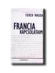 Ferch Magda - FRANCIA KAPCSOLATAIM - EGY FRANKOMÁN ÚJSÁGÍRÓ BESZÉLGETÉSEI