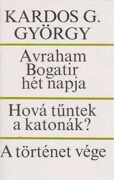 Kardos G. György - Avraham Bogatir hét napja / Hová tűntek a katonák? / A történet vége [antikvár]