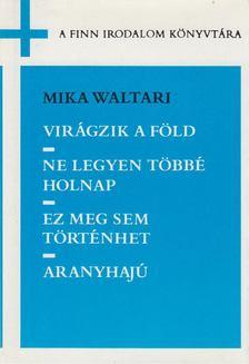 Mika Waltari - Virágzik a föld / Ne legyen többé holnap / Ez meg sem történhet / Aranyhajú [antikvár]
