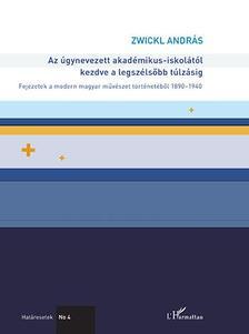 Zwickl András - Az úgynevezett akadémikus-iskolától kezdve a legszélsőbb túlzásig - Fejezetek a modern magyar művészet történetéből 1890-1940