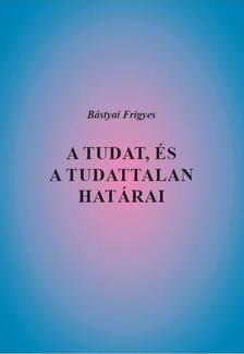 Bástyai Frigyes - A tudat, és a tudattalan határai