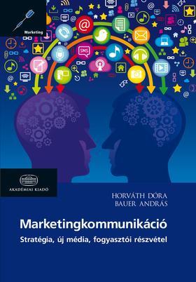 Horváth Dóra, Bauer András - Marketingkommunikáció - Stratégia, új média, fogyasztói részvétel