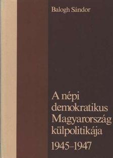 Balogh Sándor - A népi demokratikus Magyarország külpolitikája 1945-1947 [antikvár]