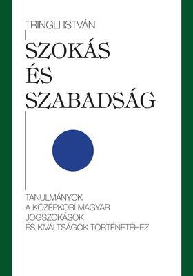 Tringli István - Szokás és szabadság tanulmányok a középkori magyar jogszokások és kiváltságok történetéhez