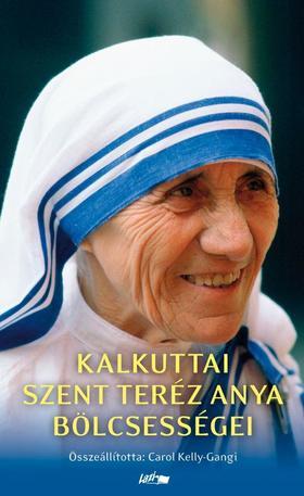 Carol Kelly-Gangi - Kalkuttai Szent Teréz anya bölcsességei