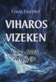 Ézsiás Erzsébet - Viharos vizeken - Vajna Zoltán életpályája [antikvár]