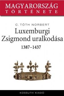 C. Tóth Norbert - Luxemburgi Zsigmond uralkodása 1387-1437 [eKönyv: epub, mobi]
