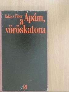 Takács Tibor - Apám, a vöröskatona [antikvár]