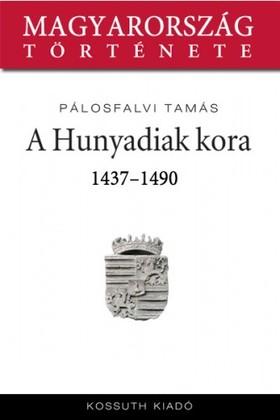 Pálosfalvi Tamás - A Hunyadiak kora 1437-1490 [eKönyv: epub, mobi]