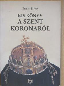 Eisler János - Kis könyv a Szent Koronáról [antikvár]