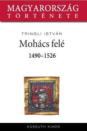 Tringli István - Mohács felé 1490-1526 [eKönyv: epub, mobi]