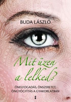 Buda László - Mit üzen a lelked? - Önelfogadás, önszeretet, öngyógyítás a gyakorlatban [eKönyv: epub, mobi]