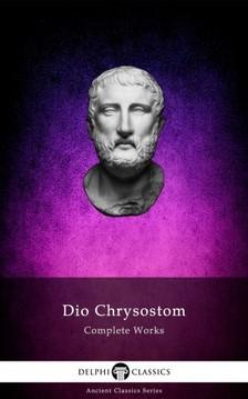 Chrysostom Dio - Delphi Complete Works of Dio Chrysostom - 'The Discourses' (Illustrated) [eKönyv: epub, mobi]