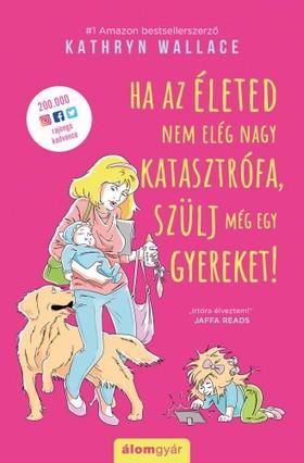 Wallace Kathyrin - Ha az életed nem elég nagy katasztrófa, szülj még egy gyereket! [eKönyv: epub, mobi]
