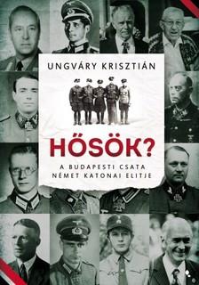 UNGVÁRY KRISZTIÁN - Hősök? - A budapesti csata német katonai elitje [eKönyv: epub, mobi]