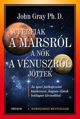 John Gray Ph. D. - A férfiak a Marsról, a nők a Vénuszról jöttek - Az igazi párkapcsolat kézikönyve, hogyan éljünk boldogan társunkkal