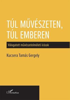 Kucsera Tamás Gergely - Túl művészeten, túl emberen - Válogatott művészetelméleti írások