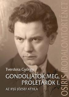 Tverdota György - Gondoljátok meg, proletárok I. - Az ifjú József Attila